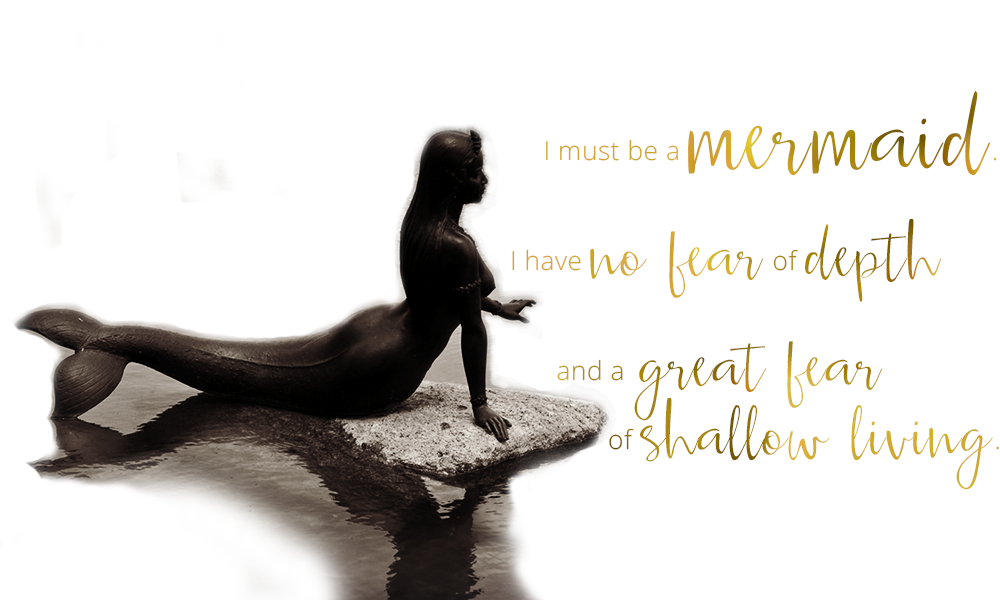 I must be a mermaid, for I have no fear of depth, and a great fear of shallow living.