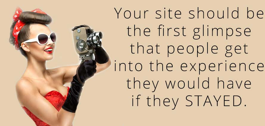 Your site should be the first glimpse that people get into the experience they would have if they STAYED.