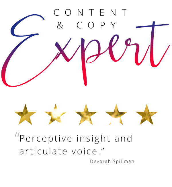 "Content and copy expert ""Perceptive insight and articulate voice."" Devorah Spillman"