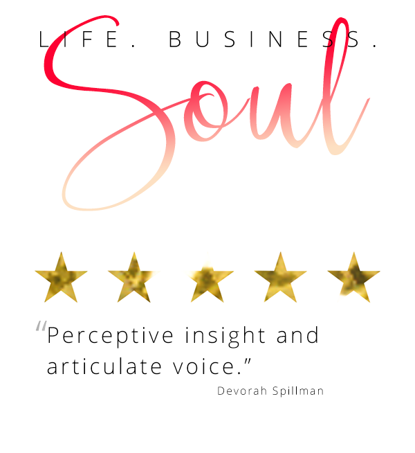 "Life. Business. Soul ""Perceptive insight and articulate voice."" Devorah Spillman"