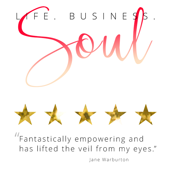 "Life. Business. Soul ""Fantastically empowering and has lifted the veil from my eyes."" Jane Warburton"
