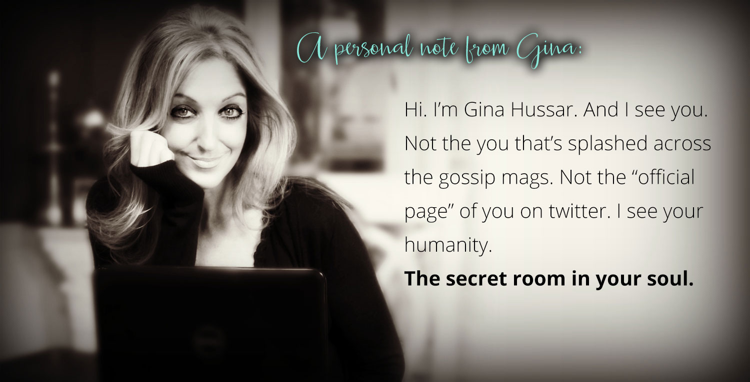 "A personal note from Gina: Hi. I'm Gina Hussar. And I see you. Not the you that's splashed across the gossip mags. Not the ""official  page"" of you on twitter. I see your humanity. The secret room in your soul."