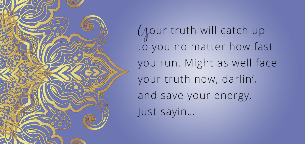 Your truth will catch up to you no matter how fast you run. Might as well face your truth now, darlin',  and save your energy. Just sayin…