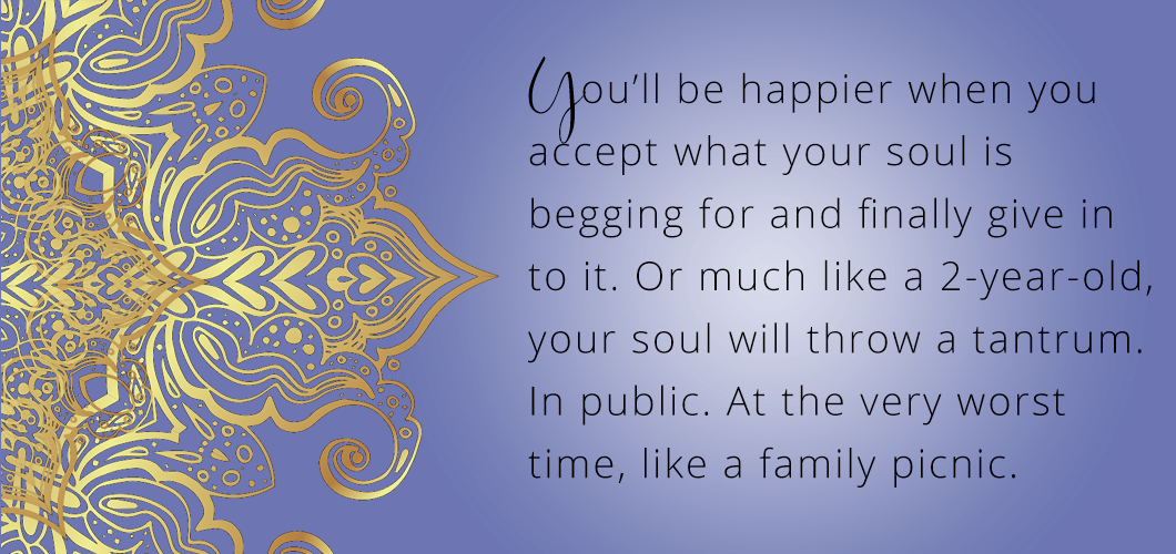 You'll be happier when you accept what your soul is begging for and finally give in to it. Or much like a 2 year-old your soul will throw a tantrum. In public. At the very worst time like a family picnic.