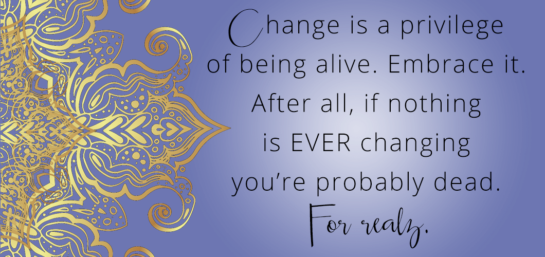Change is a privilege of being alive. Embrace it. After all, if nothing is changing EVER you're probably dead. For realz.