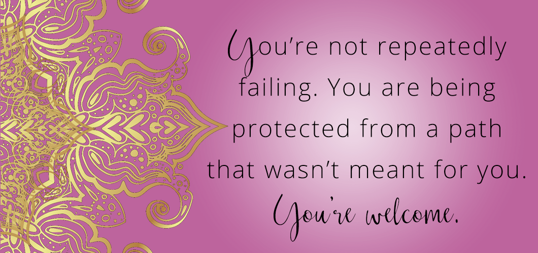 You're not repeatedly failing. You are being protected from a path that wasn't meant for you. You're welcome.