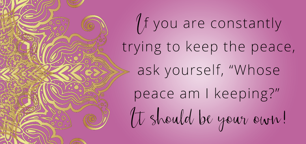 "If you are constantly trying to keep the peace, ask yourself, ""Whose peace am I keeping?"" It should be your own!"