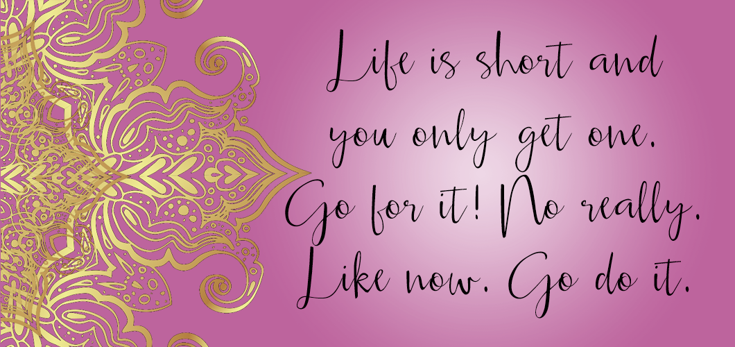 Life is short and you only get one. Go for it! No really. Like now. Go do it.