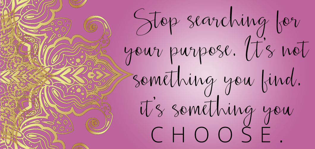 Stop searching for your purpose. It's not something you find, it's something you CHOOSE.