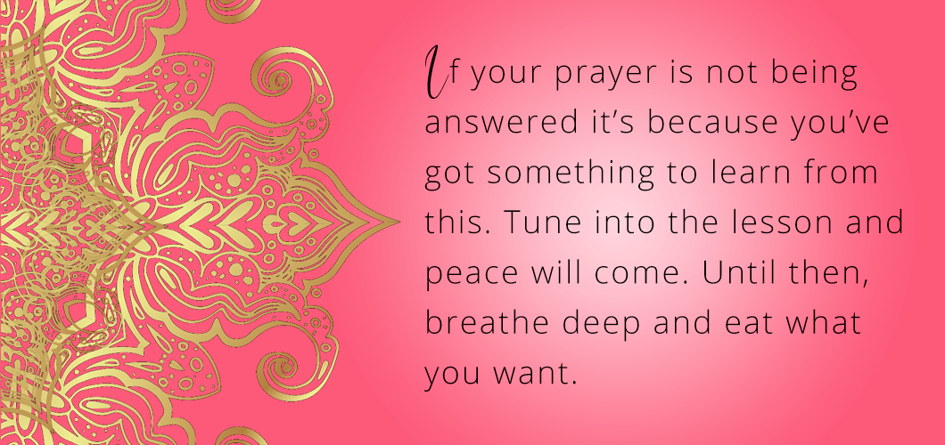 If your prayer is not being answered it's because you've got something to learn from this. Tune into the lesson and peace will come. Until then, breathe deep and eat what you want.
