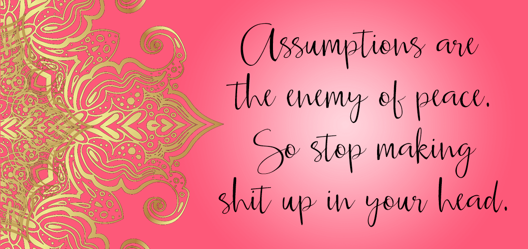 Assumptions are the enemy of peace. So stop making shit up in your head.