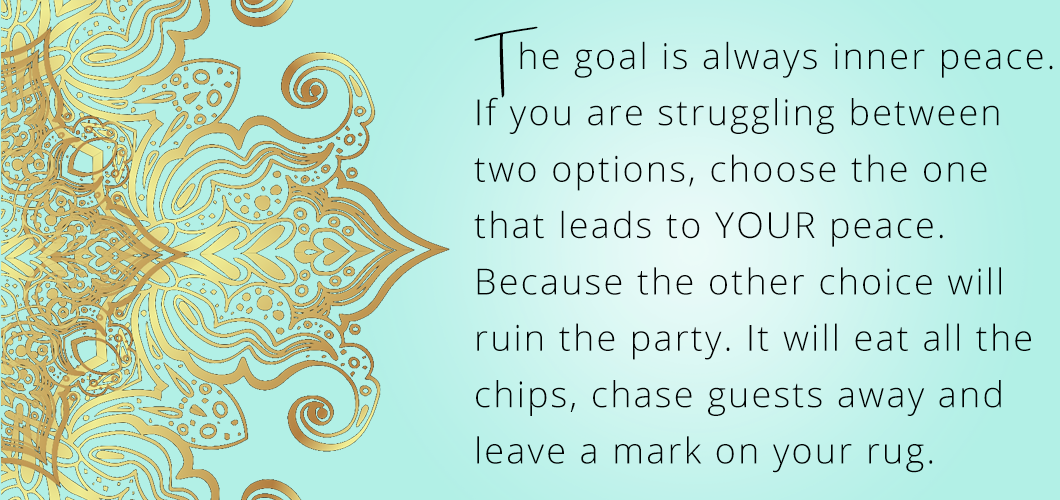 The goal is always inner peace. If you are struggling between two options, choose the one that leads to YOUR peace. Because the other choice will ruin the party. It will eat all the chips, chase guests away and leave a mark on your rug.