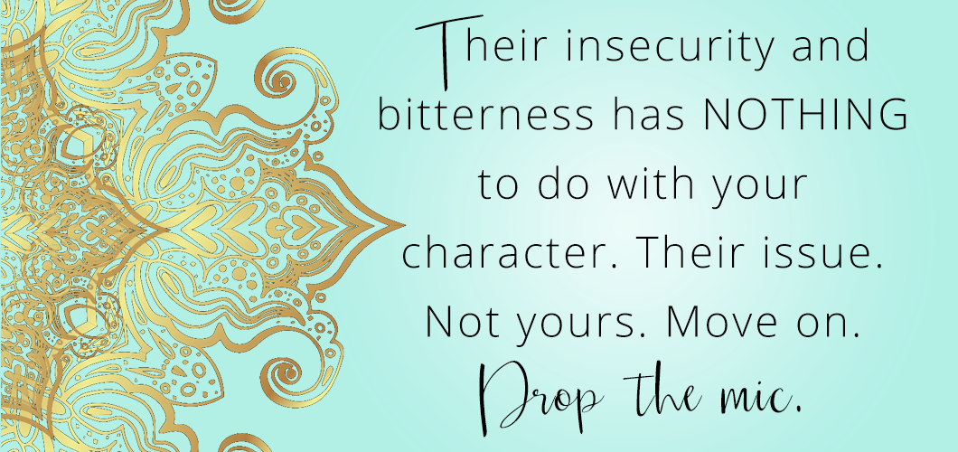 Their insecurity and bitterness has NOTHING to do with your character. Their issue. Not yours. Move on. Drop the mic.