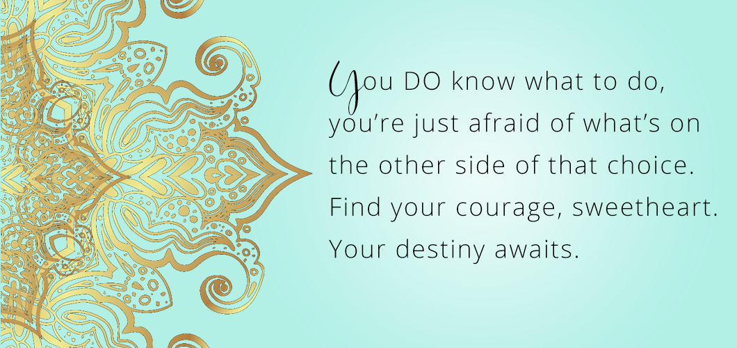 You DO know what to do, you're just afraid of what's on the other side of that choice. Find your courage sweetheart. Your destiny awaits.