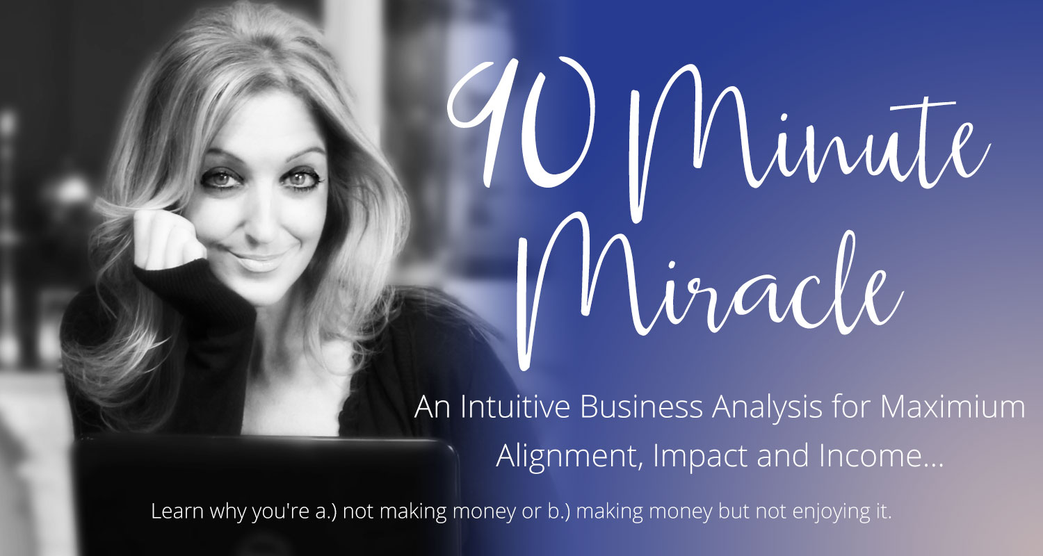 90 MInute MIracle- An Intuitive Business Analysis for maximium alignment, impact and income... Basically I'll tune in to tell you why you're a.) not making money or b.) making money but not enjoying it. with Gina Hussar