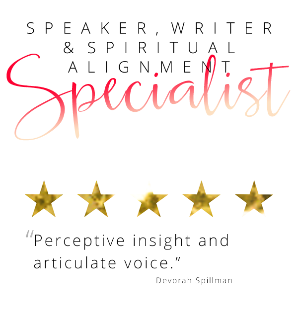 "Speaker, Writer and Spiritual alignment specialist - ""Perceptive insight and articulate voice."" Devorah Spillman"