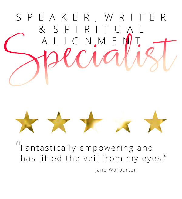 "Speaker, Writer and Spiritual alignment specialist - ""Fantastically empowering and has lifted the veil from my eyes."" Jane Warburton"
